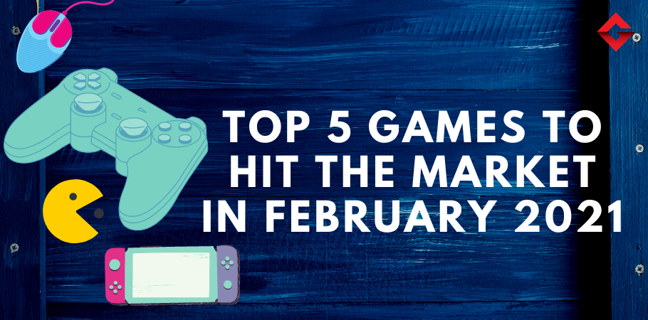 Top 5 Games To Hit The Market In February 2021